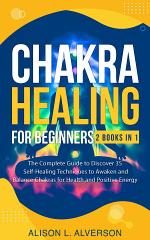 Chakra Healing for Beginners: 2 Books in 1: The Complete Guide to Discover 35 Self-Healing Techniques to Awaken and Balance Chakras for Health and Positive Energy