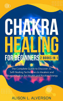Chakra Healing for Beginners  2 Books in 1  The Complete Guide to Discover 35 Self Healing Techniques to Awaken and Balance Chakras for Health and Positive Energy PDF