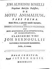 Joh. Alphonsi Borelli ... De motu animalium: pars prima [-secunda]. Editio nova, a plurimis mendis repurgata, ac Dissertationibus physico-mechanicis de motu musculorum, et De effervescentia, et fermentatione ... Joh. Bernoullii ... aucta, & ornata