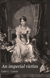 An Imperial Victim: Marie Louise Archduchess of Austria, Empress of the French, Duchess of Parma
