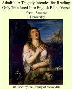 Athaliah: A Tragedy Intended for Reading Only Translated Into English Blank Verse From Racine