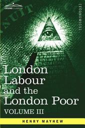 London Labour and the London Poor: A Cyclopædia of the Condition and Earnings of Those That Will Work, Those That Cannot Work, and Those That Will Not