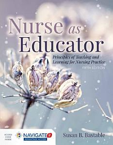 Nurse as Educator  Principles of Teaching and Learning for Nursing Practice Book