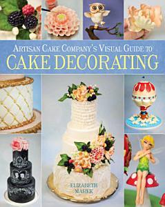 Artisan Cake Company s Visual Guide to Cake Decorating Book