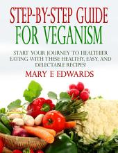 Step-by-Step Guide for Veganism: Start your Journey to Healthier Eating with These Healthy, Easy, and Delectable Recipes!