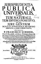 Jurisprudentia publica universalis: ex jure tum naturali, tum divino positivo : nec non jure gentium nova et scientifica methodo derivata et juris publici facta
