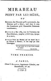 Mirabeau Peint Par Lui-Même, Ou Recueil des Discours qu'il a prononcés, des Motions qu'il a faites, tant dans le sein des Communes qu'a l'Assemblée Nationale constituante; De Puis le 5 Mai 1789, jour de l'ouverture des États-Généraux, jusqu'au 2 Avril 1791, époque de sa mort; Avec un Précis des Matiéres qui ont donné lieu a ces Discours et Motions; le tout range par ordre Cronologique: Tome Premier, Volume1