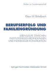 Berufserfolg und Familiengründung: Lebensläufe zwischen institutionellen Bedingungen und individueller Konstruktion