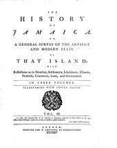 The History of Jamaica. Or, General Survey of the Antient and Modern State of that Island:: With Reflections on Its Situation, Settlements, Inhabitants, Climate, Products, Commerce, Laws, and Government. In Three Volumes. Illustrated with Copper Plates..