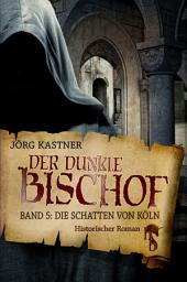Der dunkle Bischof – Die große Mittelalter-Saga: Band 5: Die Schatten von Köln
