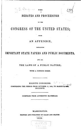 The Debates and Proceedings in the Congress of the United States  with an Appendix  Containing Important State Papers and Public Documents  and All the Laws of a Public Nature  with a Copious Index     First To  Eighteenth Congress   first Session  Compriing the Period from March 3  1789 to May 27  1824  Inclusive  Comp  from Authentic Materials PDF