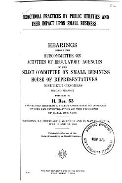 Promotional Practices by Public Utilities and Their Impact Upon Small Business  Hearings Before the Subcommittee on Activities of Regulatory Agencies of       90 2  Pursuant to H  Res  53       Feb  1  March 12  19  May 13  June 28  July 15 and 16  1968 PDF