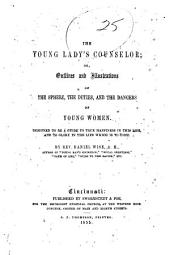 The Young Lady's Counselor, Or, Outlines and Illustrations of the Sphere, the Duties, and the Dangers of Young Women: Designed to be a Guide to True Happiness in this Life, and to Glory in the Life which is to Come