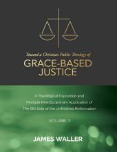 Toward a Christian Public Theology of Grace-based Justice - A Theological Exposition and Multiple Interdisciplinary Application of the 6th Sola of the Unfinished Reformation -: Volume 3