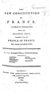 The New Constitution of France. Literally Translated from the Original Copy, Presented to the People of France for Their Consideration. By the Committee of the Constitution, Etc
