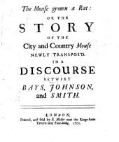 The Mouse Grown a Rat: Or the Story of the City and Country Mouse Newly Transpos'd; in a Discourse Betwixt Bays, Johnson, and Smith. [A Party Tract, Attacking Halifax Under the Name of Bays.]