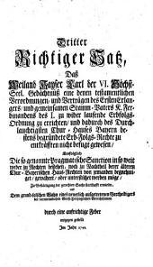 Dritter Richtiger Satz, Daß Weiland Kayser Carl der VI. Höchst-Seel. Gedächtnuß eine denen testamentlichen Verordnungen, und Verträgen des Ersten Erlangers, und gemeinsamen Stamm-Vaters K. Ferdinandens des I. zu wider laufende Erbfolgs-Ordnung zu errichten ... Einfolglich Die so genannte Pragmatische Sanction in so weit weder zu Rechten bestehen, noch zu Nachtheil derer älteren Chur-Bayerischen Haus-Rechten von jemanden begnehmiget, gewähret, oder unterstützet werden möge ...: 3