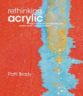 Rethinking Acrylic: Radical Solutions For Exploiting The World's Most Versatile Medium