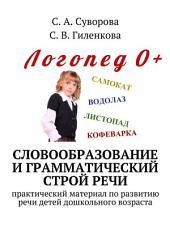Словообразование и грамматический строй речи. Практический материал по развитию речи детей дошкольного возраста