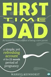 First Time Dad: A honest and real account of being a new parent