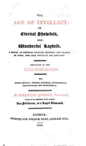 The Age of Intellect: Or Clerical Showfolk, and Wonderful Layfolk: A Series of Poetical Epistles Between Bob Blazon in Town, and Jack Jingle in the Country. Dedicated to the Fair Circassian. With Notes Critical, Ethical, Satirical, Physiological, Craniological, and Astrological