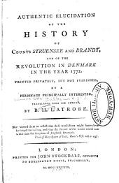 Authentic Elucidation of the History of Counts Struensee and Brandt: And of the Revolution in Denmark in the Year 1772