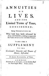 Annuities on Lives, and for Limited Terms of Years, Considered: Being Observations on what Hath Been Lately Advanced by Divers Authors, Tending to Depreciate the Value of Estates on Those Tenures. To which is Added, a Supplement to the Gentleman's Steward, ...