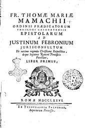 Fr. Thomae Mariae Mamachii ... Epistolarum ad Justinum Febronium jurisconsultum de ratione regendae Christianae reipublicae, deque legitima Romani Pontificis potestate liber primus [-tertius]: Volume 1