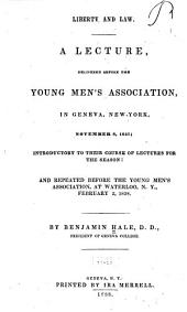 Liberty and Law: A Lecture, Delivered Before the Young Men's Association, in Geneva, New-York, November 8, 1837; Introductory to Their Course of Lectures for the Season: and Repeated Before the Young Men's Association, at Waterloo, N.Y., February 2, 1838