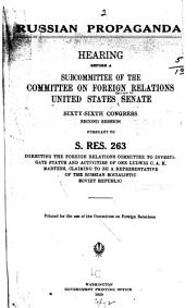 Russian Propaganda: Hearing[s] Before a Subcommittee of the Committee on Foreign Relations, United States Senate, Sixty-sixth Congress, Second Session, Pursuant to S. Res. 263 Directing the Foreign Relations Committee to Investigate Status and Activities of One Ludwig C. A. K. Martens, Claiming to be a Representative of the Russian Socialistic Soviet Republic