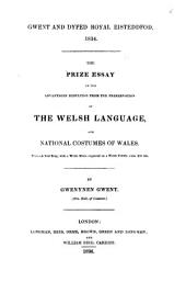 The Prize Essay on the Advantages Resulting from the Preservation of the Welsh Language, and National Costumes of Wales ...: Gwent and Dyfed Royal Eisteddfod, 1834
