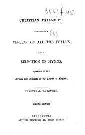Christian Psalmody: comprising a version of all the Psalms, and a selection of hymns, adapted to the services and festivals of the Church of England. By several clergymen. Eighth edition