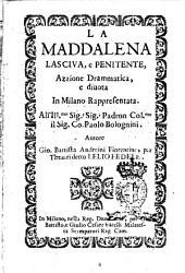 La Maddalena lasciva e penitente. Azzione drammatica, e diuota in Milano rappresentata ... Autore Gio. Battista Andreini Fiorentino per Theatri detto Lello Fedele