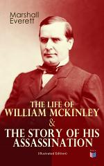 The Life of William McKinley & The Story of His Assassination (Illustrated Edition)