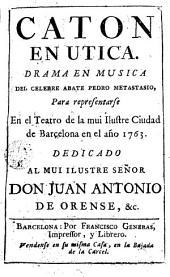 Caton en Utica: drama en musica del celebre abate Pedro Metastasio, para representarse en el teatro de la ... ciudad de Barcelona en el año 1763