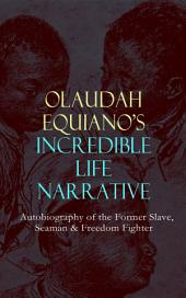 OLAUDAH EQUIANO'S INCREDIBLE LIFE NARRATIVE - Autobiography of the Former Slave, Seaman & Freedom Fighter: The Intriguing Memoir Which Influenced Ban on British Slave Trade