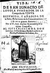 Vida de San Ignacio de Loyola fundador de la Compañia de Iesus: resumida y añadida de la Bula y Relaciones de su Canonizacion y de otros graves autores