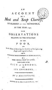 An Account of a Meat and Soup Charity: Established in the Metropolis, in the Year 1797, with Observations Relative to the Situation of the Poor, ... By a Magistrate
