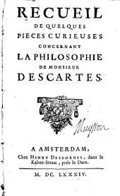 Recueil de quelques pieces curieuses concernant la philosophie de M. Descartes