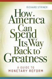 How America Can Spend Its Way Back to Greatness: A Guide to Monetary Reform: A Guide to Monetary Reform