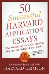 50 Successful Harvard Application Essays: What Worked for Them Can Help You Get into the College of Your Choice, Edition 2