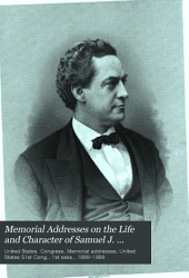 Memorial Addresses on the Life and Character of Samuel J. Randall, a Representative from Pennsylvania, Delivered in the House of Representatives and in the Senate, Fifty-first Congress, First Session