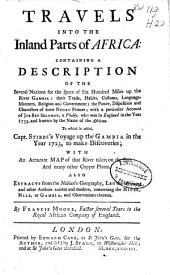 Travels Into the Inland Parts of Africa: Containing a Description of the Several Nations for the Space of Six Hundred Miles Up the River Gambia ... with a Particulair Account of Job Ben Solomon, a Pholey, who was in England in the Year 1733, and Known by the Name of the 'African'. To which is Added, Capt. Stibb's Voyage Up the Gambia in the Year 1723, to Make Discoveries ... Also Extracts from the Nubian's Geography ...
