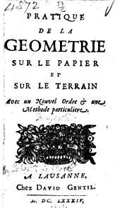 Pratique de la géometrie sur le papier et sur le terrain. Avec un nouvel ordre&une methode particuliere. [By Sébastien Le Clerc.]