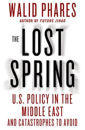 The Lost Spring: U.S. Policy in the Middle East and Catastrophes to Avoid