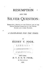 Resumption and the Silver Question: Embracing a Sketch of the Coinage and of the Legal-tender Currencies of the United States and Other Nations. A Hand-book for the Times