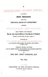A Preservative Against Popery, in Several Select Discourses Upon the Principal Heads of Controversy Between Protestants and Papists: Being Written and Published By the Most Eminent Divines of the Church of England, Chiefly in the Reign of King James II, Volume 13
