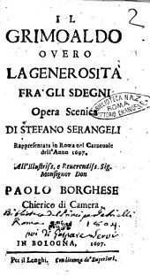 Il Grimoaldo ouero la generosità fra' gli sdegni opera scenica di Stefano Serangeli rappresentata in Roma nel carneuale dell'anno 1697. All'illustriss. ... Paolo Borghese ..