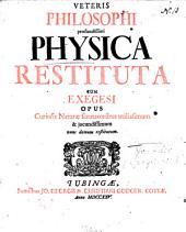 Veteris philosophi profundissimi Physica restututa cum exegesi: opus curiosis naturae scrutatoribus utilissimum et jucundissimum ...