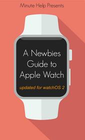 A Newbie's Guide to Apple Watch: The Unofficial Guide to Getting the Most Out of Apple Watch